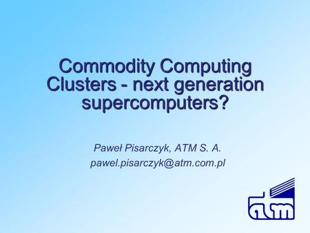 Commodity Computing Clusters - next generation supercomputers? Paweł Pisarczyk, ATM S. A.