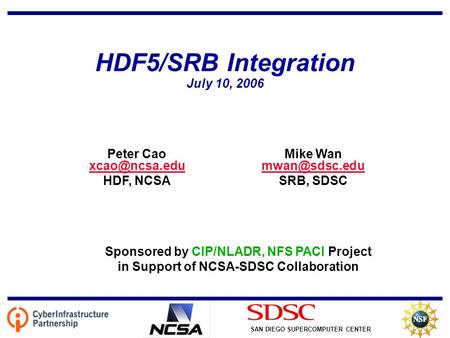 SAN DIEGO SUPERCOMPUTER CENTER HDF5/SRB Integration July 10, 2006 Mike Wan  SRB, SDSC Peter Cao