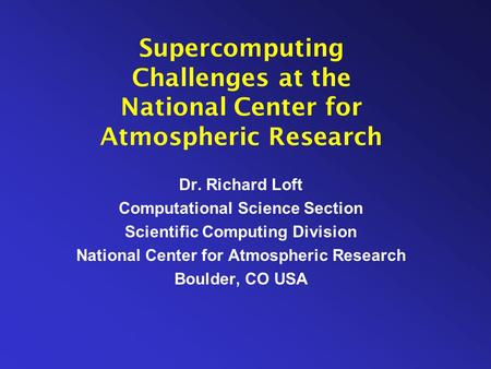 Supercomputing Challenges at the National Center for Atmospheric Research Dr. Richard Loft Computational Science Section Scientific Computing Division.