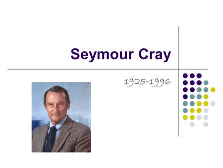 Seymour Cray 1925-1996. What's the person full name and who were their parents? Seymour Cray His father was a civil engineer who spent the earlier years.