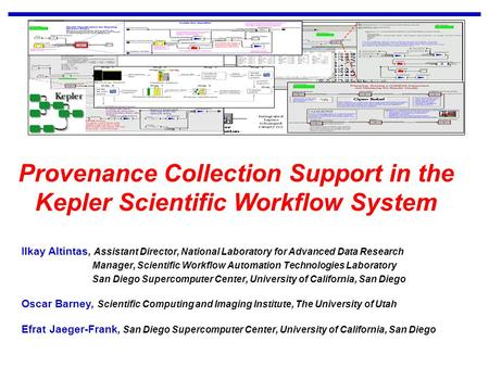UCSD SAN DIEGO SUPERCOMPUTER CENTER Ilkay Altintas Scientific Workflow Automation Technologies Provenance Collection Support in the Kepler Scientific Workflow.