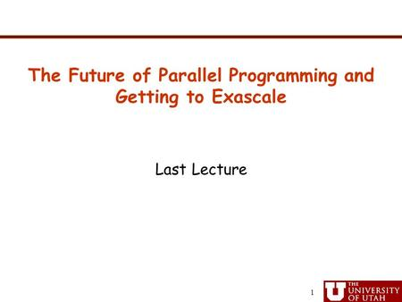 Last Lecture The Future of Parallel Programming and Getting to Exascale 1.