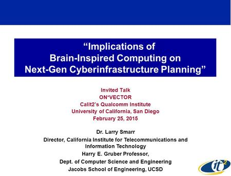 """Implications of Brain-Inspired Computing on Next-Gen Cyberinfrastructure Planning"" Invited Talk ON*VECTOR Calit2's Qualcomm Institute University of California,"