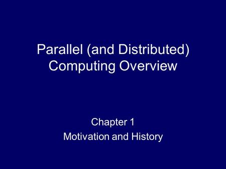 Parallel (and Distributed) Computing Overview Chapter 1 Motivation and History.