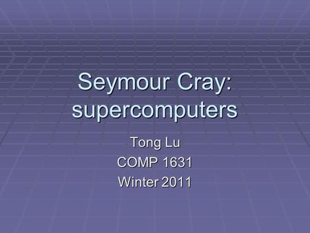 Seymour Cray: supercomputers Tong Lu COMP 1631 Winter 2011.