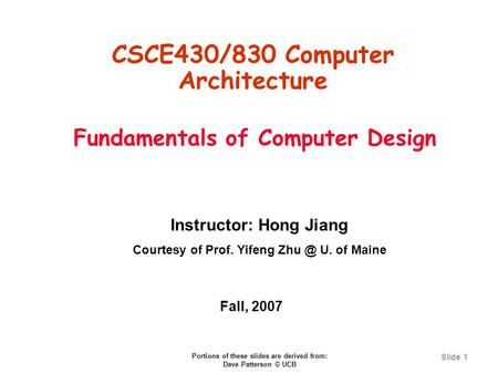 Slide 1 Fundamentals of Computer Design CSCE430/830 Computer Architecture Instructor: Hong Jiang Courtesy of Prof. Yifeng U. of Maine Fall, 2007.