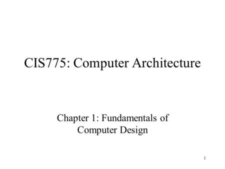 1 CIS775: Computer Architecture Chapter 1: Fundamentals of Computer Design.