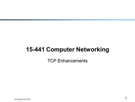 Hui Zhang, Fall 2012 1 15-441 Computer Networking TCP Enhancements.