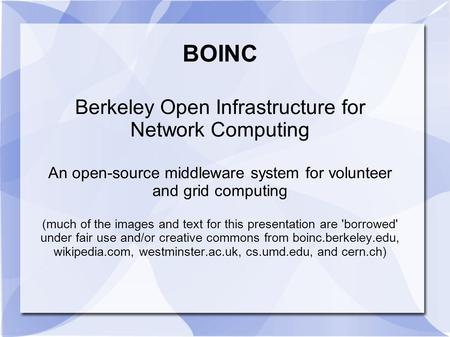 BOINC Berkeley Open Infrastructure for Network Computing An open-source middleware system for volunteer and grid computing (much of the images and text.