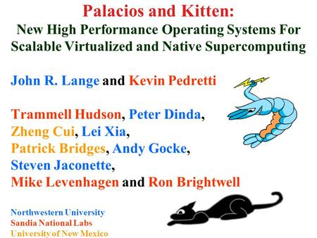 Palacios and Kitten: New High Performance Operating Systems For Scalable Virtualized and Native Supercomputing John R. Lange and Kevin Pedretti Trammell.