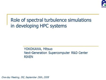One-day Meeting, INI, September 26th, 2008 Role of spectral turbulence simulations in developing HPC systems YOKOKAWA, Mitsuo Next-Generation Supercomputer.