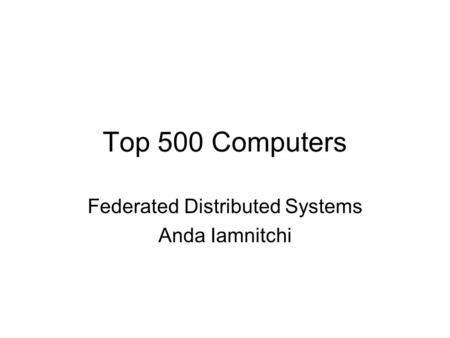Top 500 Computers Federated Distributed Systems Anda Iamnitchi.