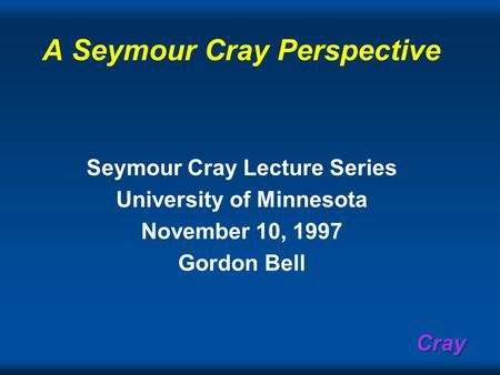 Cray A Seymour Cray Perspective Seymour Cray Lecture Series University of Minnesota November 10, 1997 Gordon Bell.