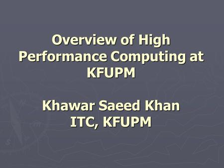 Overview of High Performance Computing at KFUPM Khawar Saeed Khan ITC, KFUPM.