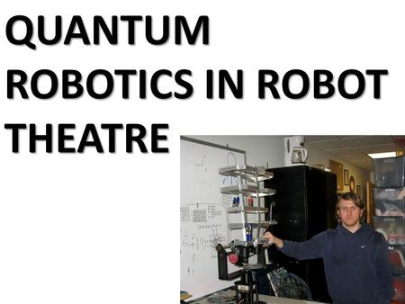 QUANTUM ROBOTICS IN ROBOT THEATRE. Quantum Logic Binary Logic Fuzzy Logic Quantum Signals and Automata 0, 1 [0,1] Hilbert Space, Bloch Sphere.