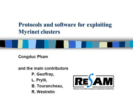 Protocols and software for exploiting Myrinet clusters Congduc Pham and the main contributors P. Geoffray, L. Prylli, B. Tourancheau, R. Westrelin.