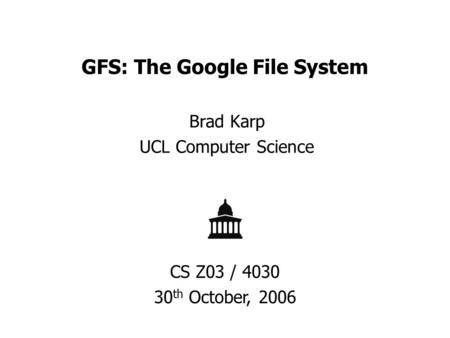 GFS: The Google File System Brad Karp UCL Computer Science CS Z03 / 4030 30 th October, 2006.