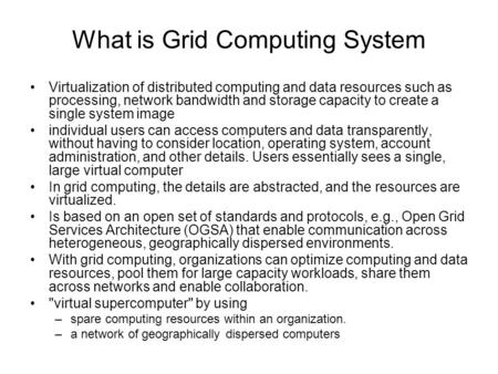 What is Grid Computing System Virtualization of distributed computing and data resources such as processing, network bandwidth and storage capacity to.