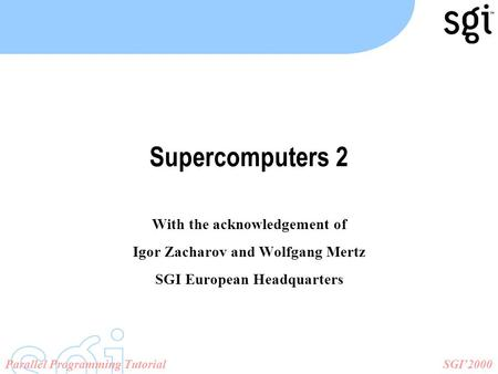 SGI'2000Parallel Programming Tutorial Supercomputers 2 With the acknowledgement of Igor Zacharov and Wolfgang Mertz SGI European Headquarters.