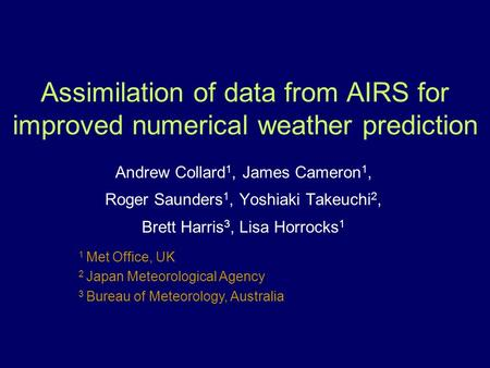 1 Met Office, UK 2 Japan Meteorological Agency 3 Bureau of Meteorology, Australia Assimilation of data from AIRS for improved numerical weather prediction.