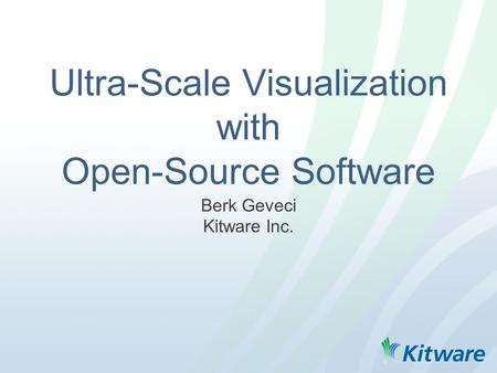 Ultra-Scale Visualization with Open-Source Software Berk Geveci Kitware Inc.