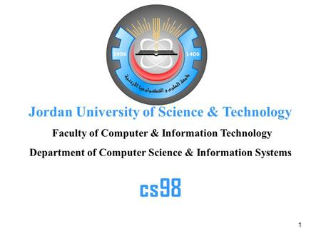 1 Jordan University of Science & Technology Faculty of Computer & Information Technology Department of Computer Science & Information Systems cs98.