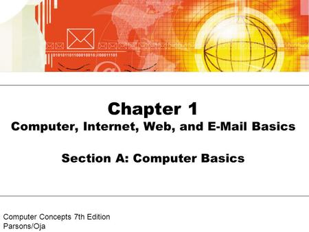 Computer Concepts 7th Edition Parsons/Oja Chapter 1 Computer, Internet, Web, and E-Mail Basics Section A: Computer Basics.