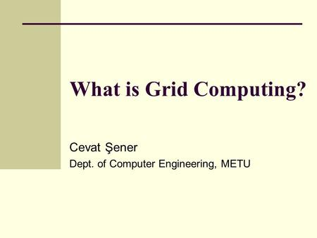 What is Grid Computing? Cevat Şener Dept. of Computer Engineering, METU.