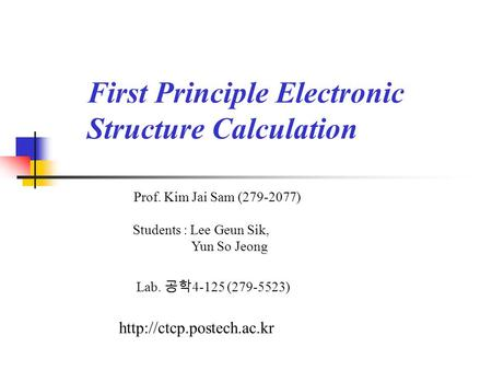 First Principle Electronic Structure Calculation Prof. Kim Jai Sam (279-2077) Lab. 공학 4-125 (279-5523)  Students : Lee Geun Sik,