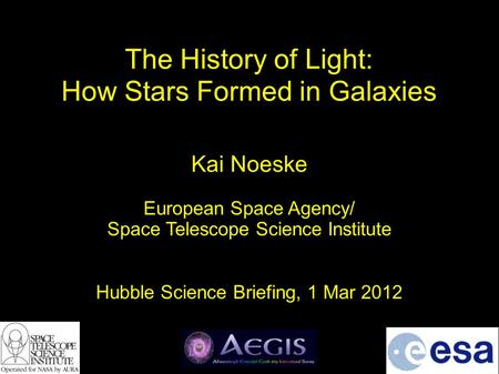 The History of Light: How Stars Formed in Galaxies Kai Noeske European Space Agency/ Space Telescope Science Institute Hubble Science Briefing, 1 Mar 2012.