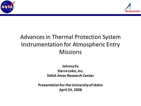 Advances in Thermal Protection System Instrumentation for Atmospheric Entry Missions Johnny Fu Sierra Lobo, Inc. NASA Ames Research Center Presentation.