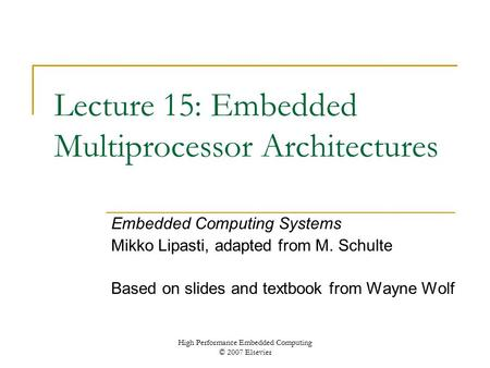 High Performance Embedded Computing © 2007 Elsevier Lecture 15: Embedded Multiprocessor Architectures Embedded Computing Systems Mikko Lipasti, adapted.
