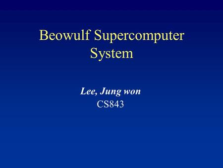 Beowulf Supercomputer System Lee, Jung won CS843.