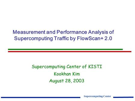 Supercomputing Center Measurement and Performance Analysis of Supercomputing Traffic by FlowScan+ 2.0 Supercomputing Center of KISTI Kookhan Kim August.