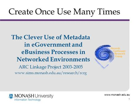 Www.monash.edu.au 1 Create Once Use Many Times The Clever Use of Metadata in eGovernment and eBusiness Processes in Networked Environments ARC Linkage.