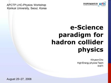 E-Science paradigm for hadron collider physics Kihyeon Cho High Energy physics Team KISTI APCTP LHC-Physics Workshop Konkuk University, Seoul, Korea August.