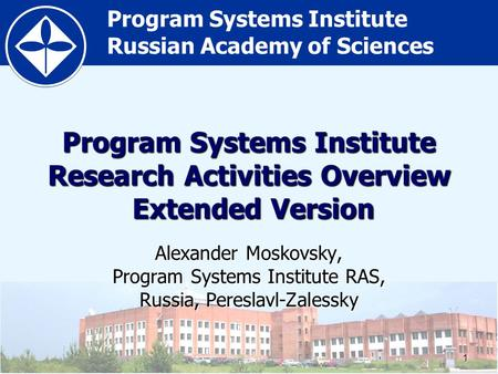 Program Systems Institute Russian Academy of Sciences1 Program Systems Institute Research Activities Overview Extended Version Alexander Moskovsky, Program.