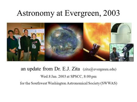 Astronomy at Evergreen, 2003 an update from Dr. E.J. Zita Wed.8 Jan. 2003 at SPSCC, 8:00 pm for the Southwest Washington Astronomical.