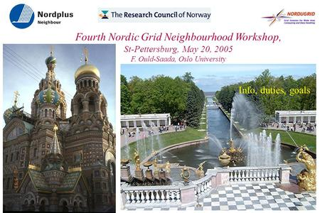 Fourth Nordic Grid Neighbourhood Workshop, St-Pettersburg, May 20, 2005 F. Ould-Saada, Oslo University ● Info, duties, goals.