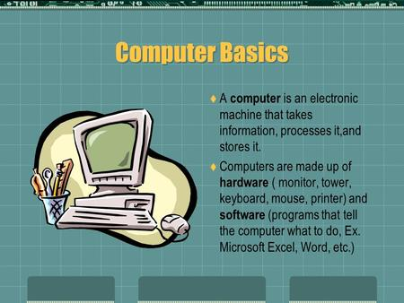 Computer Basics  A computer is an electronic machine that takes information, processes it,and stores it.  Computers are made up of hardware ( monitor,