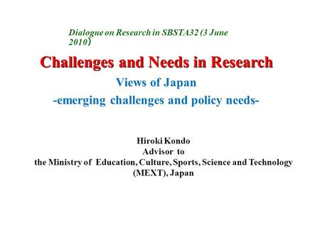 Challenges and Needs in Research Views of Japan -emerging challenges and policy needs- Hiroki Kondo Advisor to the Ministry of Education, Culture, Sports,
