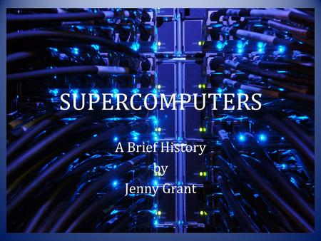 SUPERCOMPUTERS A Brief History by Jenny Grant. What is a Supercomputer ? Definition: – Any computer able to process information at the highest capacity.