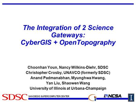 SAN DIEGO SUPERCOMPUTER CENTER The Integration of 2 Science Gateways: CyberGIS + OpenTopography Choonhan Youn, Nancy Wilkins-Diehr, SDSC Christopher Crosby,