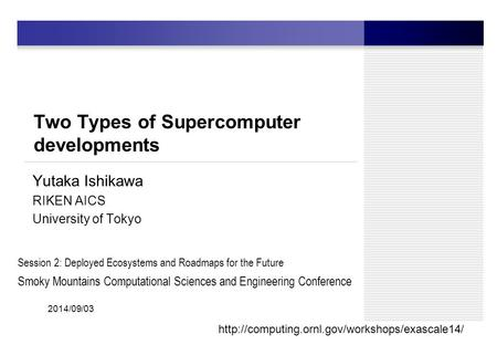 Two Types of Supercomputer developments Yutaka Ishikawa RIKEN AICS University of Tokyo 1 2014/09/03  Session.