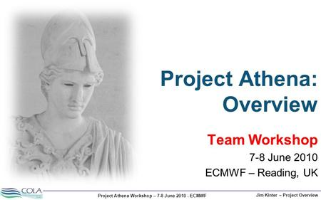 Project Athena Workshop – 7-8 June 2010 - ECMWF Jim Kinter – Project Overview Team Workshop 7-8 June 2010 ECMWF – Reading, UK Project Athena: Overview.