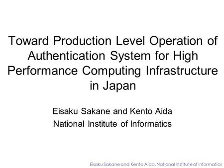 Toward Production Level Operation of Authentication System for High Performance Computing Infrastructure in Japan Eisaku Sakane and Kento Aida National.