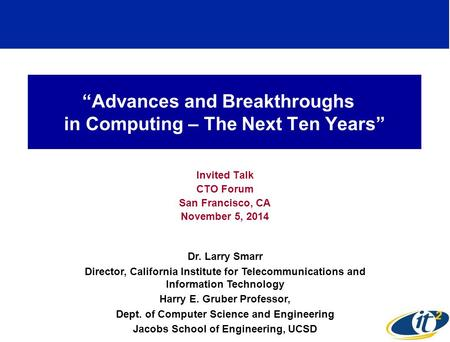 """Advances and Breakthroughs in Computing – The Next Ten Years"" Invited Talk CTO Forum San Francisco, CA November 5, 2014 Dr. Larry Smarr Director, California."