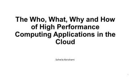 The Who, What, Why and How of High Performance Computing Applications in the Cloud Soheila Abrishami 1.