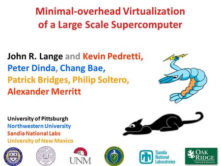 Minimal-overhead Virtualization of a Large Scale Supercomputer John R. Lange and Kevin Pedretti, Peter Dinda, Chang Bae, Patrick Bridges, Philip Soltero,