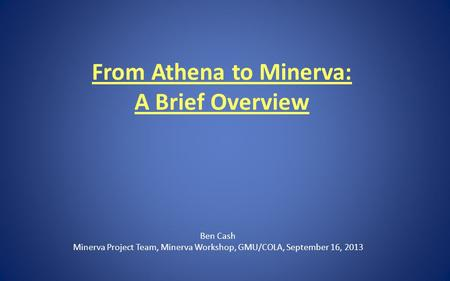 From Athena to Minerva: A Brief Overview Ben Cash Minerva Project Team, Minerva Workshop, GMU/COLA, September 16, 2013.